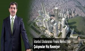 İstanbul Uluslararası Finans Merkezinde Çalışmalar Hız Kesmiyor