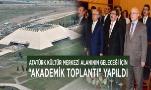 Atatürk Kültür Merkezi Alanının Geleceği Hakkında Akademik Toplantı Yapıldı