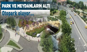 Park ve Meydanların Altı Otopark Oluyor