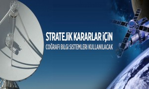 Stratejik Kararlar İçin Coğrafi Bilgi Sistemleri Kullanılacak