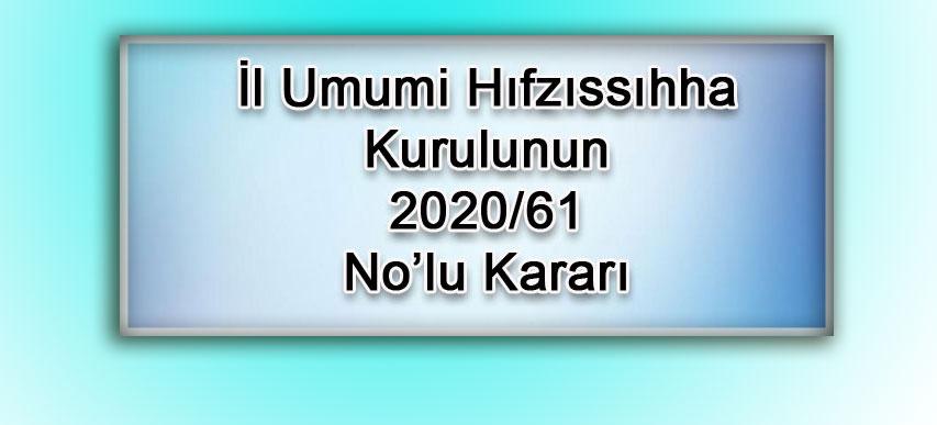 İl Umumi Hıfzıssıhha Kurulunun 2020/61 No'lu Kararları;