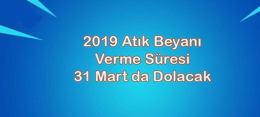 2019 YILI ATIK BEYANI  VERME SÜRESİ  31 MART 2020 TARİHİNDE SONA ERECEKTİR