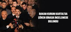 BAKAN KURUM KARTAL'DA ÇÖKEN BİNADA İNCELEMEDE BULUNDU
