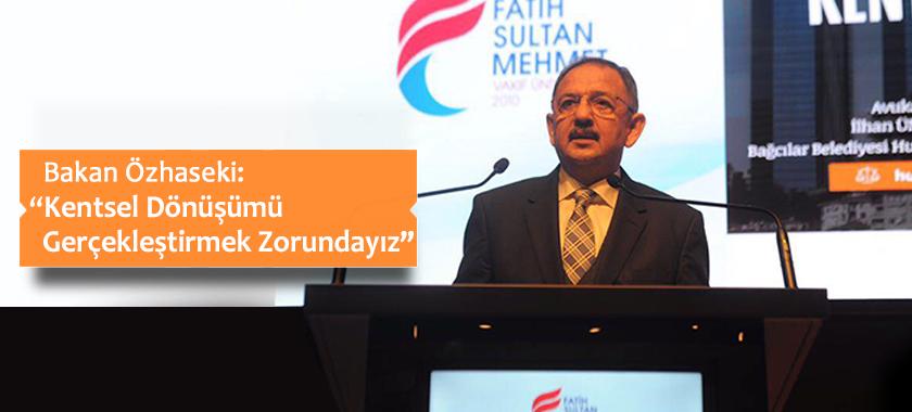 """Bakan Özhaseki: """"Kentsel Dönüşümü Gerçekleştirmek Zorundayız"""""""