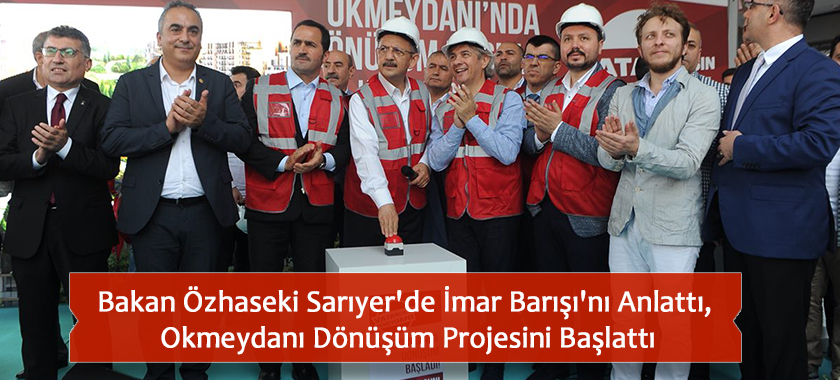 Bakan Özhaseki Sarıyer'de İmar Barışı'nı Anlattı, Okmeydanı Dönüşüm Projesini Başlattı