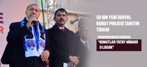 50 BİN YENİ SOSYAL KONUT PROJESİ TANITIM TÖRENİ