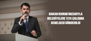 BAKAN KURUM İMZASIYLA BELEDİYELERE 7/24 ÇALIŞMA GENELGESİ GÖNDERİLDİ